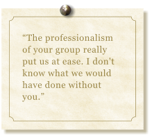 """The professionalism of your group really put us at ease. I don't  know what we would have done without you."""