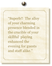 """Superb!!  The alloy of your charming presence blended in the crucible of your skillful  playing enhanced the evening for guests and staff alike."""