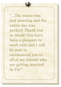 """...The music was just amazing and the entire day was perfect! Thank you so much! You have been a pleasure to work with and I will be sure to recommend you to all of my friends who are getting married in VA!"""